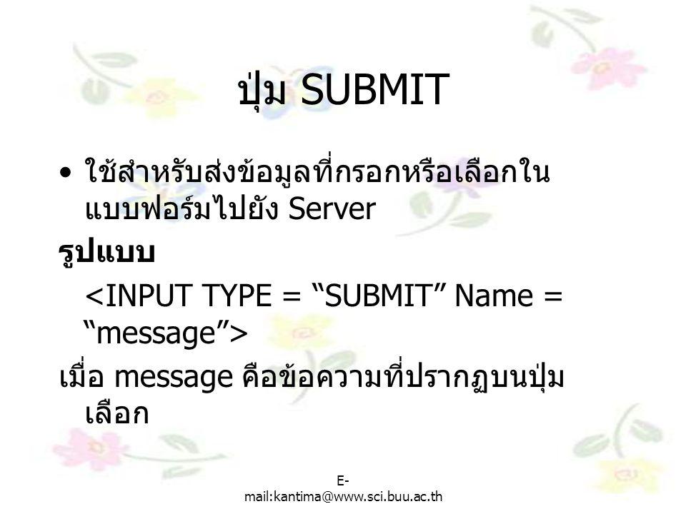 E- mail:kantima@www.sci.buu.ac.th ปุ่ม SUBMIT ใช้สำหรับส่งข้อมูลที่กรอกหรือเลือกใน แบบฟอร์มไปยัง Server รูปแบบ เมื่อ message คือข้อความที่ปรากฏบนปุ่ม เลือก