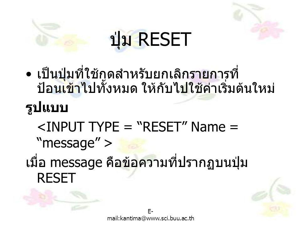 E- mail:kantima@www.sci.buu.ac.th ปุ่ม RESET เป็นปุ่มที่ใช้กดสำหรับยกเลิกรายการที่ ป้อนเข้าไปทั้งหมด ให้กับไปใช้ค่าเริ่มต้นใหม่ รูปแบบ เมื่อ message คือข้อความที่ปรากฏบนปุ่ม RESET