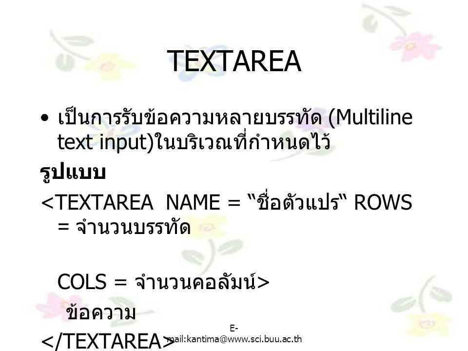 E- mail:kantima@www.sci.buu.ac.th TEXTAREA เป็นการรับข้อความหลายบรรทัด (Multiline text input) ในบริเวณที่กำหนดไว้ รูปแบบ <TEXTAREA NAME = ชื่อตัวแปร ROWS = จำนวนบรรทัด COLS = จำนวนคอลัมน์ > ข้อความ – ตัวแปรแทนชื่อพื้นที่ที่เรากำหนด