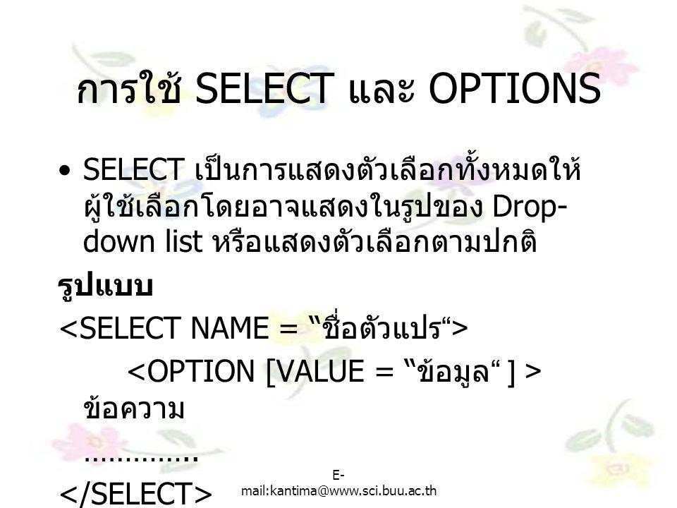 E- mail:kantima@www.sci.buu.ac.th การใช้ SELECT และ OPTIONS SELECT เป็นการแสดงตัวเลือกทั้งหมดให้ ผู้ใช้เลือกโดยอาจแสดงในรูปของ Drop- down list หรือแสดงตัวเลือกตามปกติ รูปแบบ ข้อความ …………..