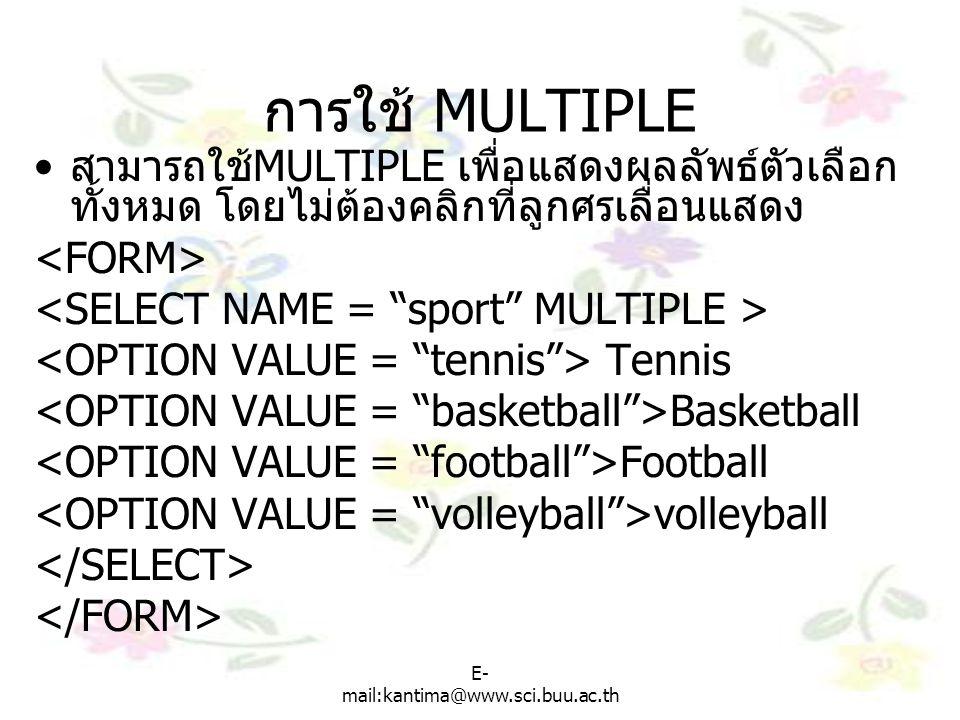 E- mail:kantima@www.sci.buu.ac.th การใช้ MULTIPLE สามารถใช้ MULTIPLE เพื่อแสดงผลลัพธ์ตัวเลือก ทั้งหมด โดยไม่ต้องคลิกที่ลูกศรเลื่อนแสดง Tennis Basketball Football volleyball