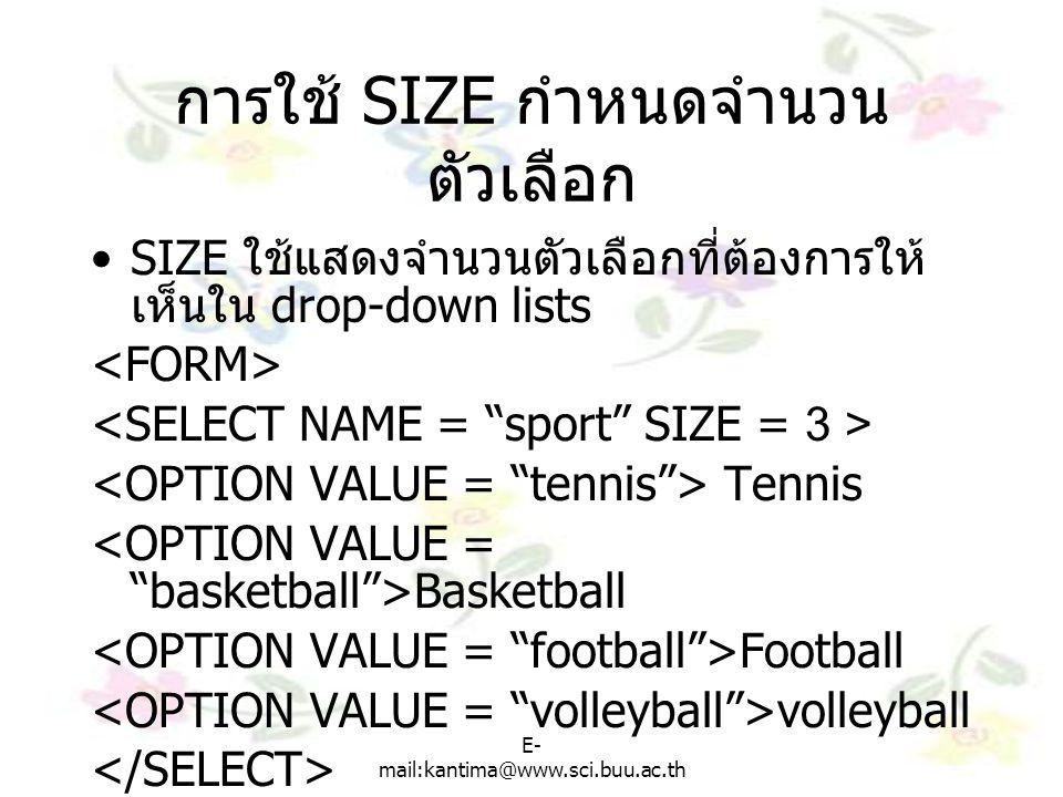 E- mail:kantima@www.sci.buu.ac.th การใช้ SIZE กำหนดจำนวน ตัวเลือก SIZE ใช้แสดงจำนวนตัวเลือกที่ต้องการให้ เห็นใน drop-down lists Tennis Basketball Football volleyball
