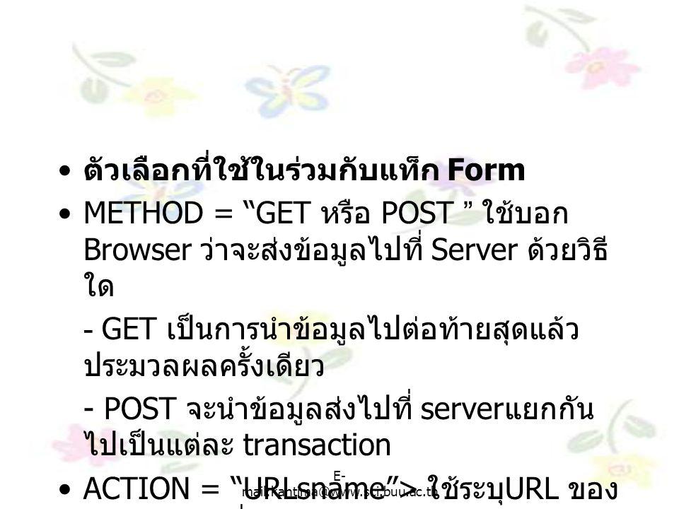 E- mail:kantima@www.sci.buu.ac.th ตัวเลือกที่ใช้ในร่วมกับแท็ก Form METHOD = GET หรือ POST ใช้บอก Browser ว่าจะส่งข้อมูลไปที่ Server ด้วยวิธี ใด - GET เป็นการนำข้อมูลไปต่อท้ายสุดแล้ว ประมวลผลครั้งเดียว - POST จะนำข้อมูลส่งไปที่ server แยกกัน ไปเป็นแต่ละ transaction ACTION = URLsname > ใช้ระบุ URL ของ CGI script ที่เรียกมาใช้งาน ENCRYPT ใช้สำหรับเข้ารหัส โดยระบุเป็น MINE Type