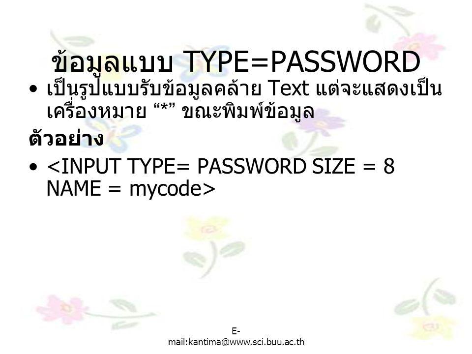 E- mail:kantima@www.sci.buu.ac.th ข้อมูลแบบ TYPE=PASSWORD เป็นรูปแบบรับข้อมูลคล้าย Text แต่จะแสดงเป็น เครื่องหมาย * ขณะพิมพ์ข้อมูล ตัวอย่าง