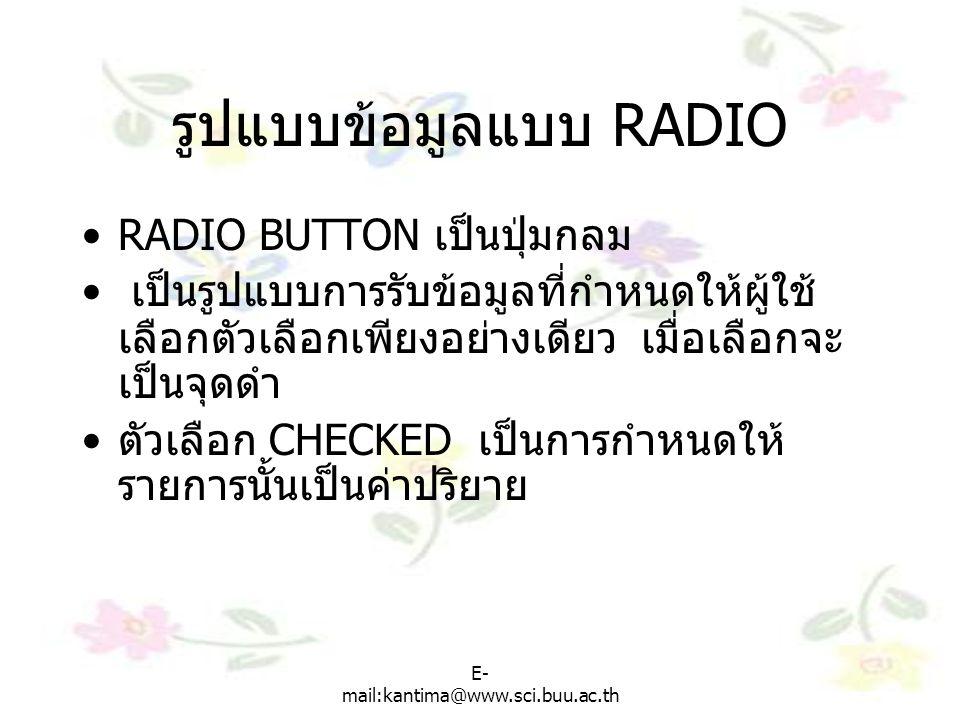 E- mail:kantima@www.sci.buu.ac.th รูปแบบข้อมูลแบบ RADIO RADIO BUTTON เป็นปุ่มกลม เป็นรูปแบบการรับข้อมูลที่กำหนดให้ผู้ใช้ เลือกตัวเลือกเพียงอย่างเดียว เมื่อเลือกจะ เป็นจุดดำ ตัวเลือก CHECKED เป็นการกำหนดให้ รายการนั้นเป็นค่าปริยาย
