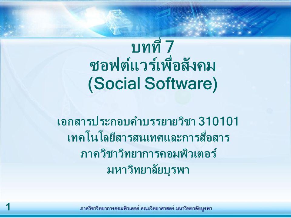 1 บทที่ 7 ซอฟต์แวร์เพื่อสังคม (Social Software) เอกสารประกอบคำบรรยายวิชา 310101 เทคโนโลยีสารสนเทศและการสื่อสาร ภาควิชาวิทยาการคอมพิวเตอร์ มหาวิทยาลัยบ