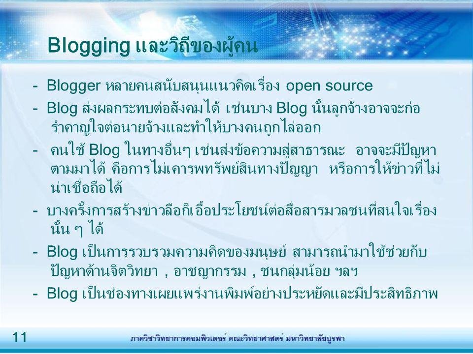 11 Blogging และวิถีของผู้คน - Blogger หลายคนสนับสนุนแนวคิดเรื่อง open source - Blog ส่งผลกระทบต่อสังคมได้ เช่นบาง Blog นั้นลูกจ้างอาจจะก่อ รำคาญใจต่อน