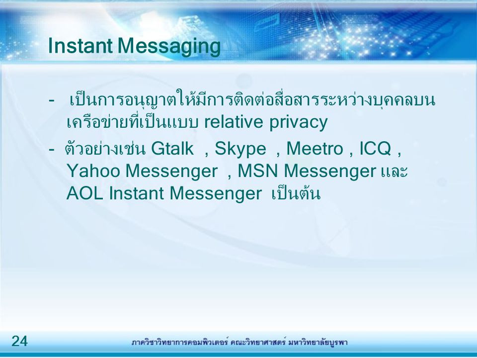24 Instant Messaging - เป็นการอนุญาตให้มีการติดต่อสื่อสารระหว่างบุคคลบน เครือข่ายที่เป็นแบบ relative privacy - ตัวอย่างเช่น Gtalk, Skype, Meetro, ICQ,