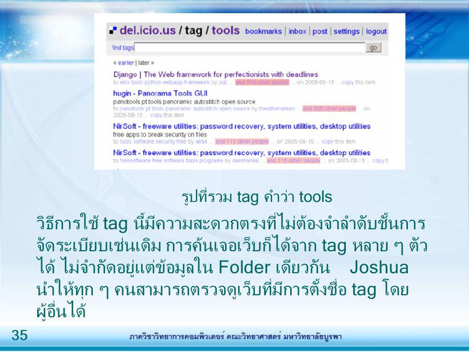 35 วิธีการใช้ tag นี้มีความสะดวกตรงที่ไม่ต้องจำลำดับชั้นการ จัดระเบียบเช่นเดิม การค้นเจอเว็บก็ได้จาก tag หลาย ๆ ตัว ได้ ไม่จำกัดอยู่แต่ข้อมูลใน Folder
