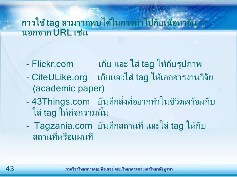 43 การใช้ tag สามารถพบได้ในการนำไปกับเนื้อหาอื่น ๆ นอกจาก URL เช่น - Flickr.com เก็บ และ ใส่ tag ให้กับรูปภาพ - CiteULike.org เก็บและใส่ tag ให้เอกสาร