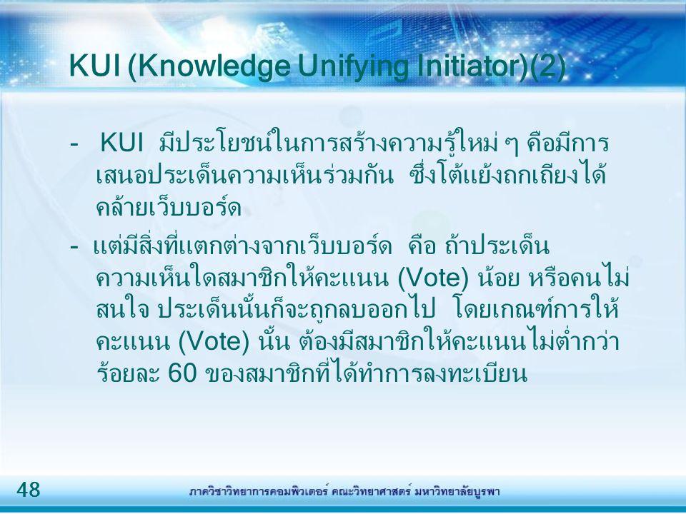 48 KUI (Knowledge Unifying Initiator)(2) - KUI มีประโยชน์ในการสร้างความรู้ใหม่ ๆ คือมีการ เสนอประเด็นความเห็นร่วมกัน ซึ่งโต้แย้งถกเถียงได้ คล้ายเว็บบอ