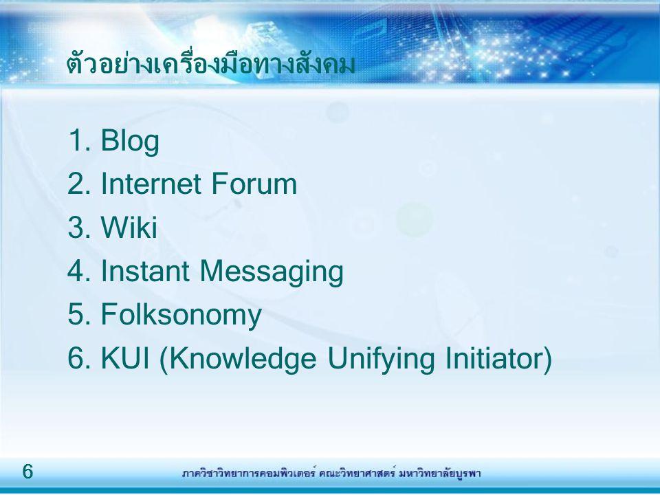 6 ตัวอย่างเครื่องมือทางสังคม 1. Blog 2. Internet Forum 3. Wiki 4. Instant Messaging 5. Folksonomy 6. KUI (Knowledge Unifying Initiator)