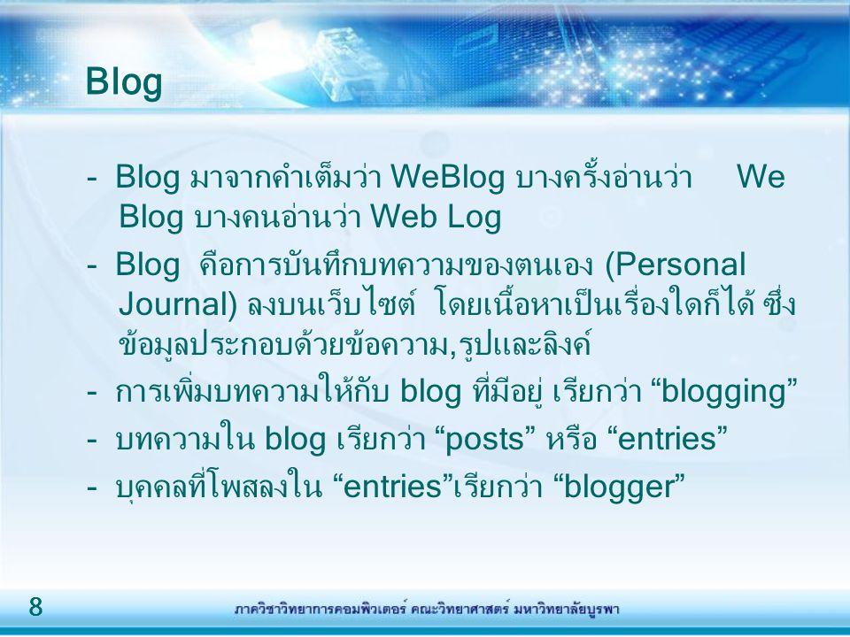 8 - Blog มาจากคำเต็มว่า WeBlog บางครั้งอ่านว่า We Blog บางคนอ่านว่า Web Log - Blog คือการบันทึกบทความของตนเอง (Personal Journal) ลงบนเว็บไซต์ โดยเนื้อ