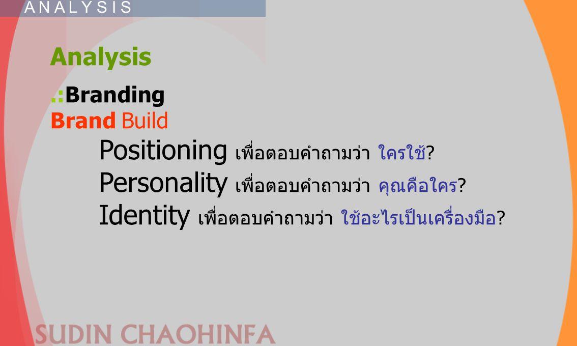 Analysis.:Branding Brand Build Positioning เพื่อตอบคำถามว่า ใครใช้? Personality เพื่อตอบคำถามว่า คุณคือใคร? Identity เพื่อตอบคำถามว่า ใช้อะไรเป็นเครื่