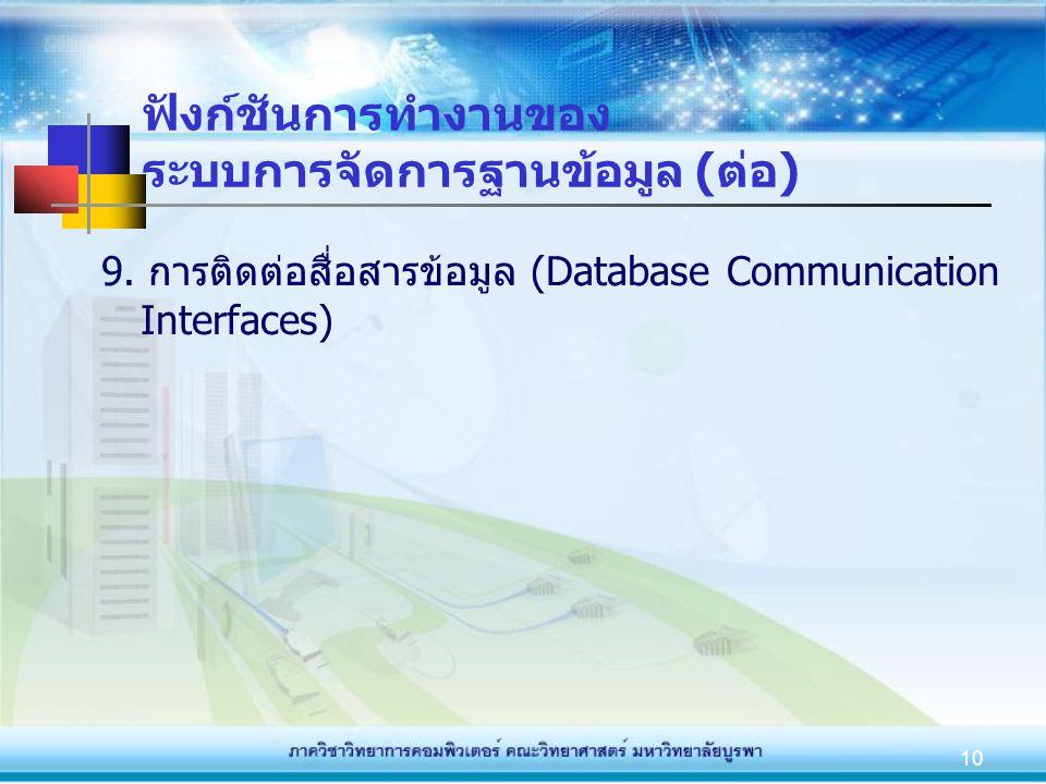 10 ฟังก์ชันการทำงานของ ระบบการจัดการฐานข้อมูล (ต่อ) 9. การติดต่อสื่อสารข้อมูล (Database Communication Interfaces)