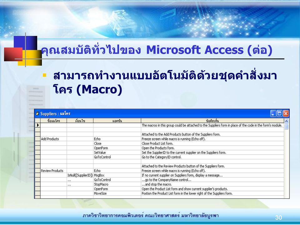 30 คุณสมบัติทั่วไปของ Microsoft Access (ต่อ)  สามารถทำงานแบบอัตโนมัติด้วยชุดคำสั่งมา โคร (Macro)