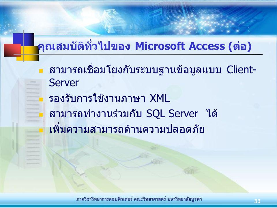 33 คุณสมบัติทั่วไปของ Microsoft Access (ต่อ) สามารถเชื่อมโยงกับระบบฐานข้อมูลแบบ Client- Server รองรับการใช้งานภาษา XML สามารถทำงานร่วมกับ SQL Server ไ