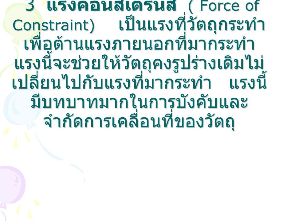 3 แรงคอนสเตรนส์ ( Force of Constraint) เป็นแรงที่วัตถุกระทำ เพื่อต้านแรงภายนอกที่มากระทำ แรงนี้จะช่วยให้วัตถุคงรูปร่างเดิมไม่ เปลี่ยนไปกับแรงที่มากระท