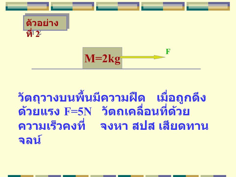 M=2kg วัตถุวางบนพื้นมีความฝืด เมื่อถูกดึง ด้วยแรง F=5N วัตถเคลื่อนที่ด้วย ความเร็วคงที่ จงหา สปส เสียดทาน จลน์ F ตัวอย่าง ที่ 2