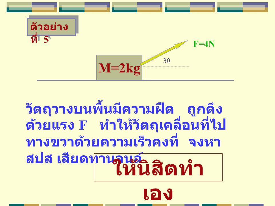 M=2kg วัตถุวางบนพื้นมีความฝืด ถูกดึง ด้วยแรง F ทำให้วัตถุเคลื่อนที่ไป ทางขวาด้วยความเร็วคงที่ จงหา สปส เสียดทานจนล์ F=4N ตัวอย่าง ที่ 5 30 ให้นิสิตทำ