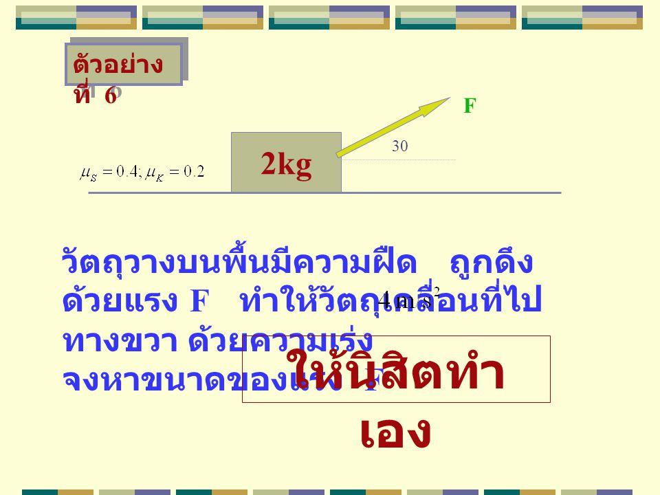 2kg วัตถุวางบนพื้นมีความฝืด ถูกดึง ด้วยแรง F ทำให้วัตถุเคลื่อนที่ไป ทางขวา ด้วยความเร่ง จงหาขนาดของแรง F F ตัวอย่าง ที่ 6 30 ให้นิสิตทำ เอง