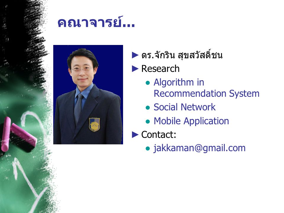 คณาจารย์... ► ดร.จักริน สุขสวัสดิ์ชน ► Research ● Algorithm in Recommendation System ● Social Network ● Mobile Application ► Contact: ● jakkaman@gmail