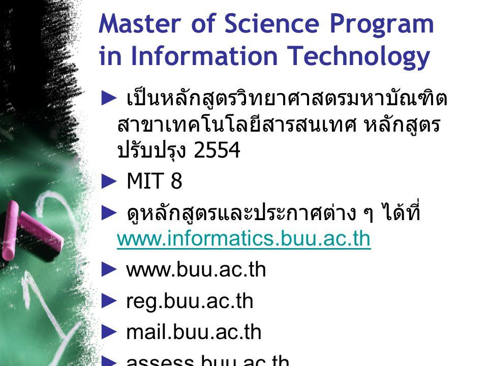 Master of Science Program in Information Technology ► เป็นหลักสูตรวิทยาศาสตรมหาบัณฑิต สาขาเทคโนโลยีสารสนเทศ หลักสูตร ปรับปรุง 2554 ► MIT 8 ► ดูหลักสูตรและประกาศต่าง ๆ ได้ที่ www.informatics.buu.ac.th www.informatics.buu.ac.th ► www.buu.ac.th ► reg.buu.ac.th ► mail.buu.ac.th ► assess.buu.ac.th