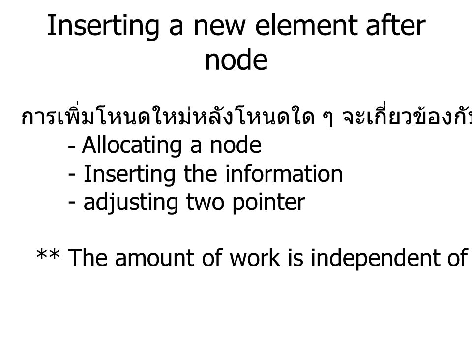 Inserting a new element after node การเพิ่มโหนดใหม่หลังโหนดใด ๆ จะเกี่ยวข้องกับขั้นตอนต่าง ๆ ดังนี้ - Allocating a node - Inserting the information - adjusting two pointer ** The amount of work is independent of the size of the list.