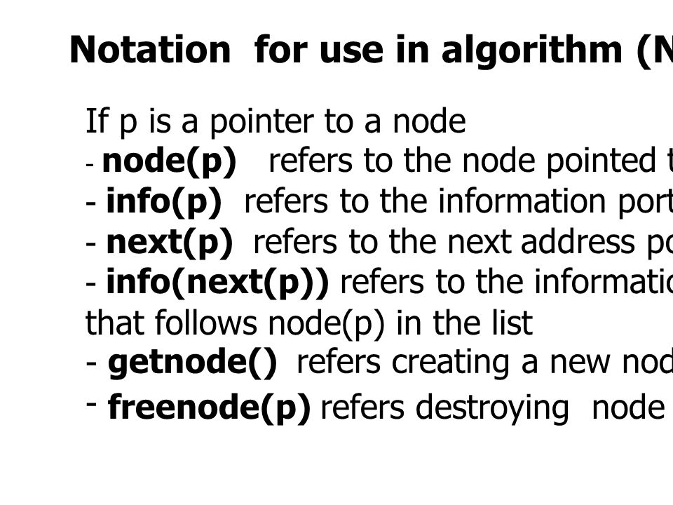 Notation for use in algorithm (Not in C program) If p is a pointer to a node - node(p) refers to the node pointed to by p - info(p) refers to the info