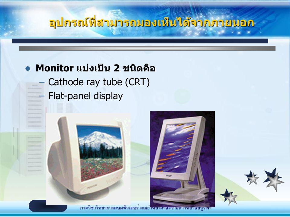 Monitor แบ่งเป็น 2 ชนิดคือ –Cathode ray tube (CRT) –Flat-panel display อุปกรณ์ที่สามารถมองเห็นได้จากภายนอก