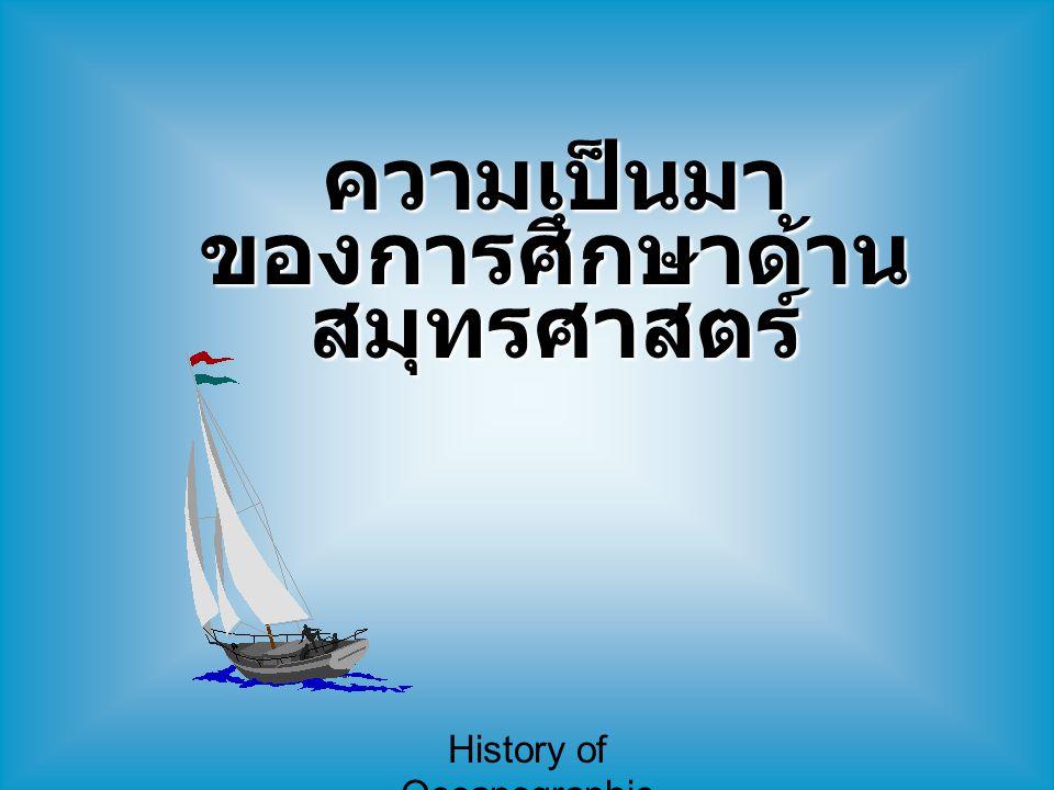 History of Oceanographic Study ความเป็นมา ของการศึกษาด้าน สมุทรศาสตร์