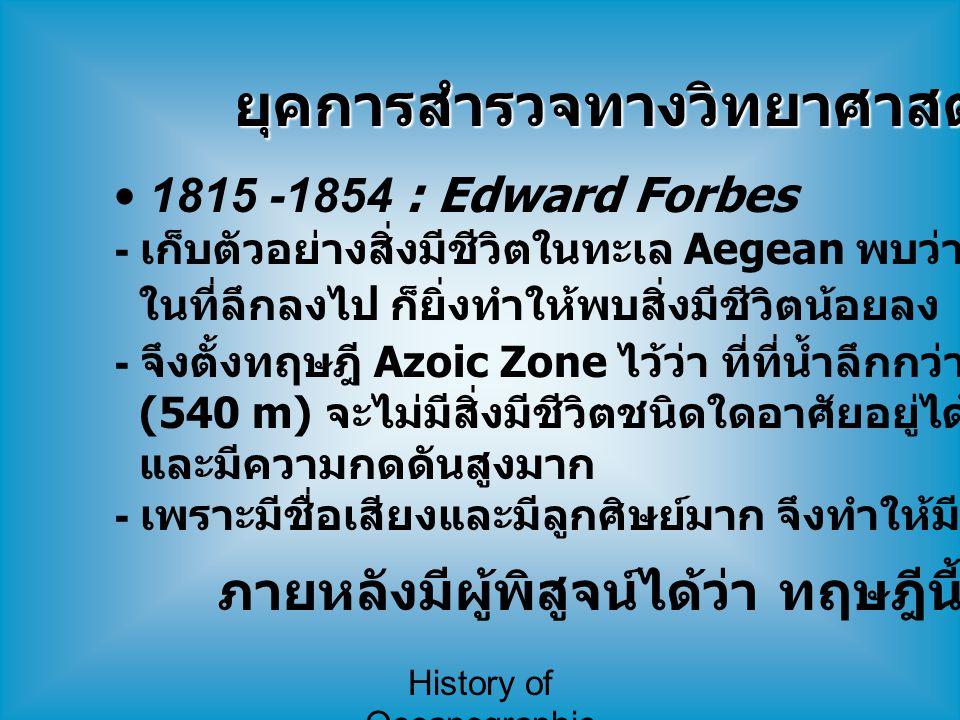 History of Oceanographic Study 1815 -1854 : Edward Forbes - เก็บตัวอย่างสิ่งมีชีวิตในทะเล Aegean พบว่ายิ่งเก็บตัวอย่าง ในที่ลึกลงไป ก็ยิ่งทำให้พบสิ่งม