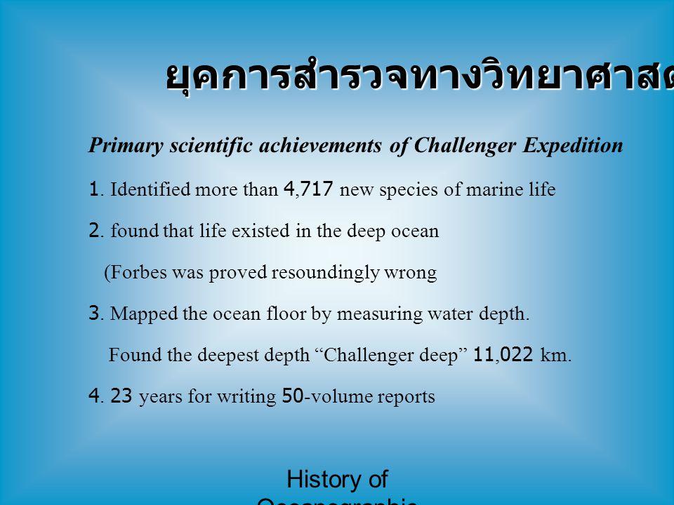History of Oceanographic Study ยุคการสำรวจทางวิทยาศาสตร์ (6) Primary scientific achievements of Challenger Expedition 1. Identified more than 4,717 ne