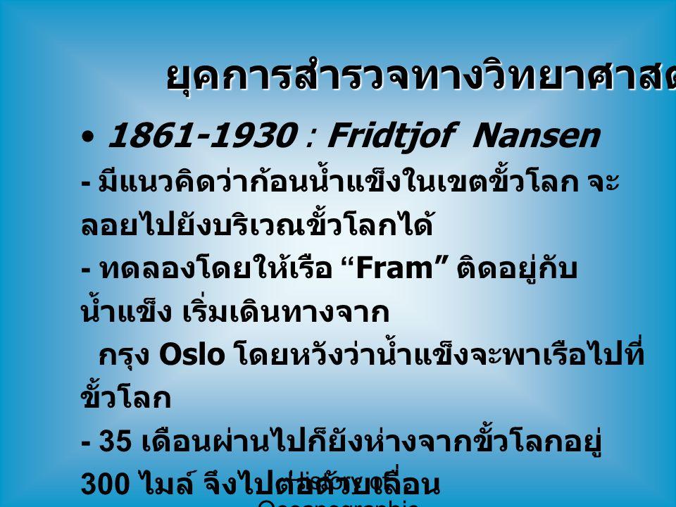 History of Oceanographic Study ยุคการสำรวจทางวิทยาศาสตร์ (7) 1861-1930 : Fridtjof Nansen - มีแนวคิดว่าก้อนน้ำแข็งในเขตขั้วโลก จะ ลอยไปยังบริเวณขั้วโลก