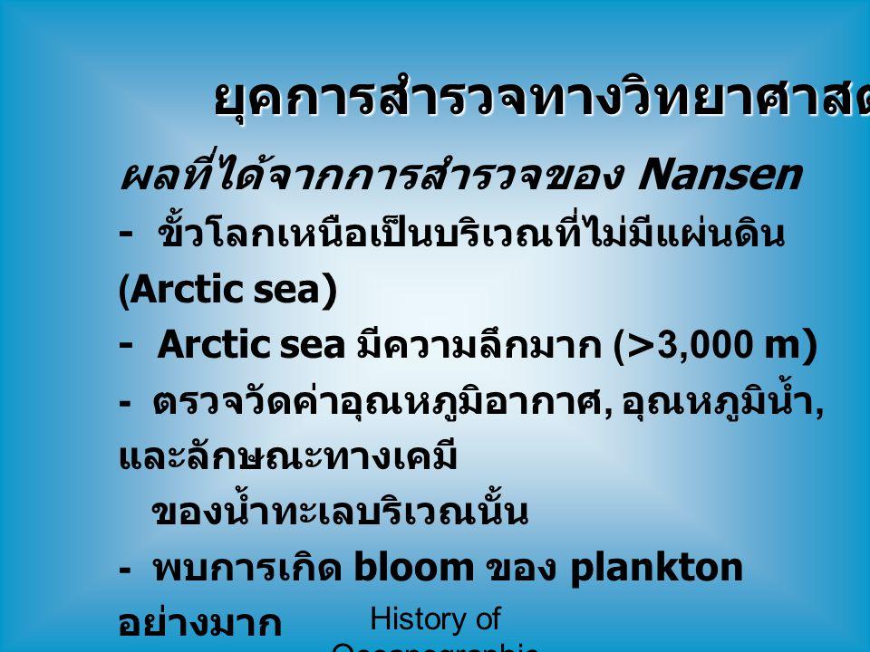 History of Oceanographic Study ยุคการสำรวจทางวิทยาศาสตร์ (8) ผลที่ได้จากการสำรวจของ Nansen - ขั้วโลกเหนือเป็นบริเวณที่ไม่มีแผ่นดิน (Arctic sea) - Arct