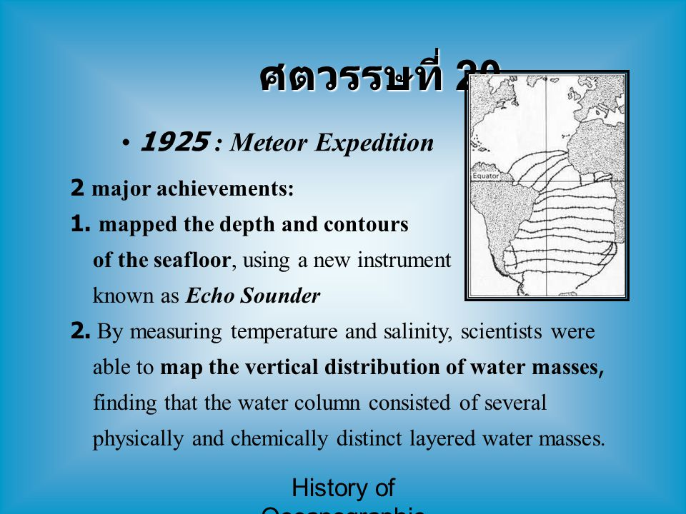 History of Oceanographic Study ศตวรรษที่ 20 1925 : Meteor Expedition 2 major achievements: 1. mapped the depth and contours of the seafloor, using a n