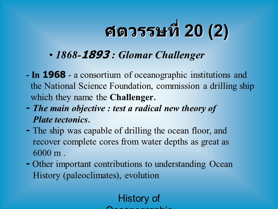 History of Oceanographic Study ศตวรรษที่ 20 (2) 1868-1893 : Glomar Challenger - In 1968 - a consortium of oceanographic institutions and the National Science Foundation, commission a drilling ship which they name the Challenger.