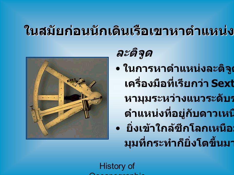 History of Oceanographic Study ในสมัยก่อนนักเดินเรือเขาหาตำแหน่งเดินเรือกันอย่างไร ? ละติจูด ในการหาตำแหน่งละติจูด จะใช้ เครื่องมือที่เรียกว่า Sextant