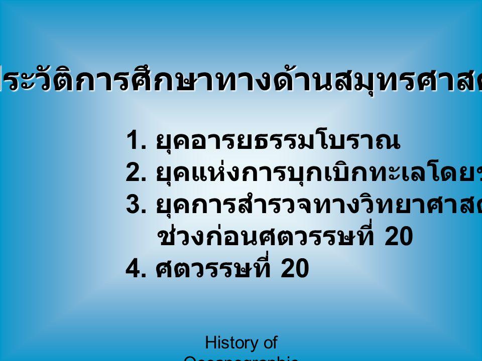 History of Oceanographic Study ประวัติการศึกษาทางด้านสมุทรศาสตร์ 1. ยุคอารยธรรมโบราณ 2. ยุคแห่งการบุกเบิกทะเลโดยชาวยุโรป 3. ยุคการสำรวจทางวิทยาศาสตร์