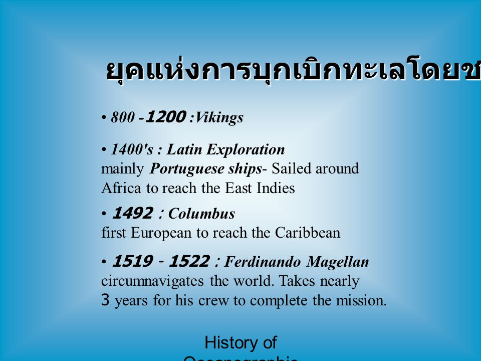 History of Oceanographic Study ยุคแห่งการบุกเบิกทะเลโดยชาวยุโรป 800 -1200 :Vikings 1400 s : Latin Exploration mainly Portuguese ships- Sailed around Africa to reach the East Indies 1492 : Columbus first European to reach the Caribbean 1519 - 1522 : Ferdinando Magellan circumnavigates the world.