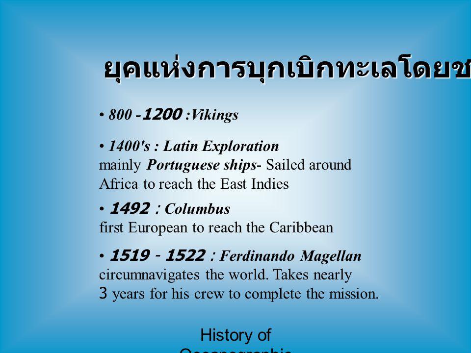 History of Oceanographic Study ยุคแห่งการบุกเบิกทะเลโดยชาวยุโรป 800 -1200 :Vikings 1400's : Latin Exploration mainly Portuguese ships- Sailed around A