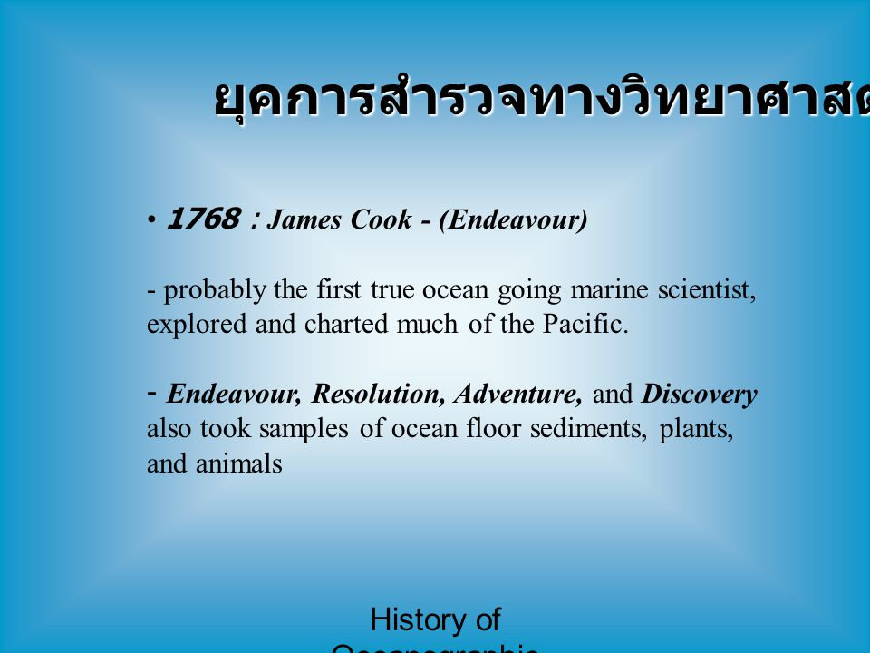 History of Oceanographic Study ยุคการสำรวจทางวิทยาศาสตร์ (2) 1706-1790 : Benjamin Franklin สร้างแผนที่แสดงตำแหน่งกระแสน้ำ Gulf Stream จากการสังเกตระยะเวลาที่เรือขนไปรษณีย์ภัณฑ์เดินทาง ระหว่างฝั่งทางอเมริกาและอังกฤษ เขาพบว่ากระแสน้ำนี้ ทำให้เรือที่เดินทางจากอเมริกาไปยุโรป เร็วกว่าการเดินทาง จากยุโรปมาอเมริกา