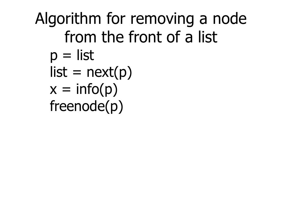 Algorithm for removing a node from the front of a list p = list list = next(p) x = info(p) freenode(p)