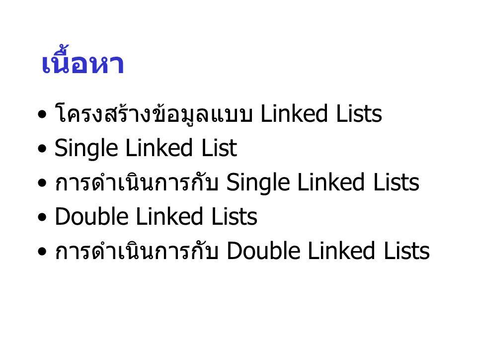 เนื้อหา โครงสร้างข้อมูลแบบ Linked Lists Single Linked List การดำเนินการกับ Single Linked Lists Double Linked Lists การดำเนินการกับ Double Linked Lists