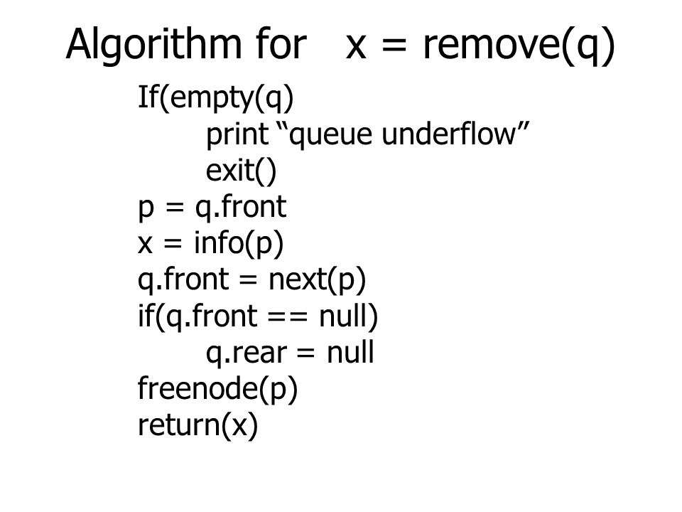 Algorithm for x = remove(q) If(empty(q) print queue underflow exit() p = q.front x = info(p) q.front = next(p) if(q.front == null) q.rear = null freenode(p) return(x)