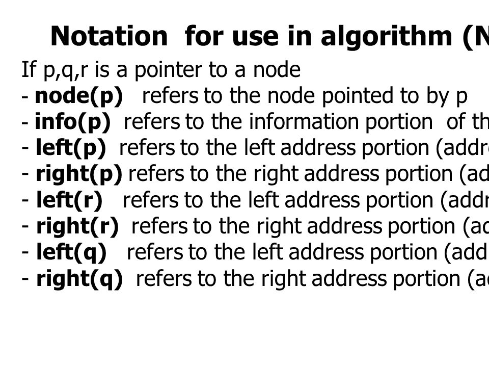 Notation for use in algorithm (Not in program) If p,q,r is a pointer to a node - node(p) refers to the node pointed to by p - info(p) refers to the information portion of that node - left(p) refers to the left address portion (address of prior node for node p) - right(p) refers to the right address portion (address of next node for node p) - left(r) refers to the left address portion (address of prior node for node r) - right(r) refers to the right address portion (address of next node for node r) - left(q) refers to the left address portion (address of prior node for node q) - right(q) refers to the right address portion (address of next node for node q)