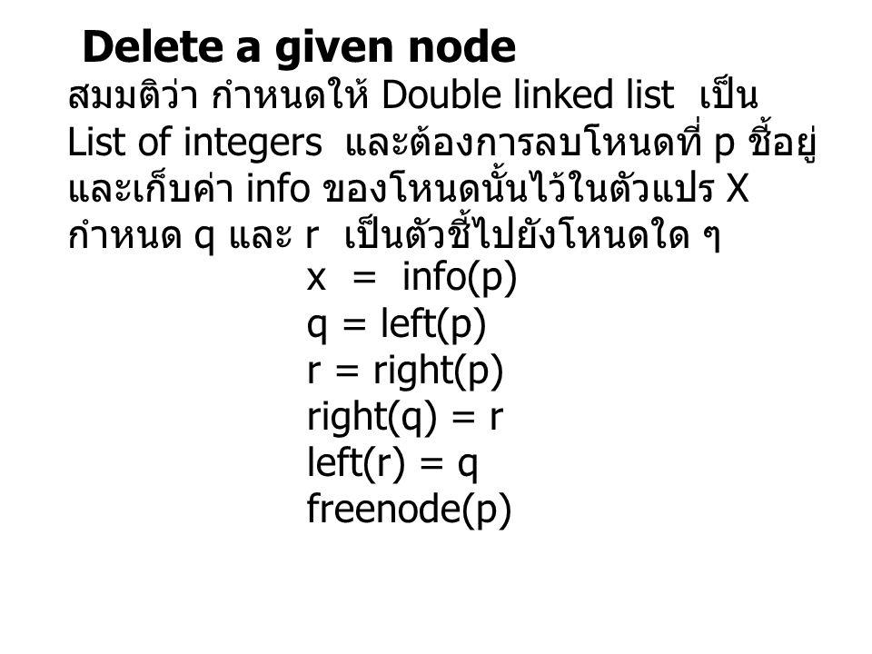 Delete a given node สมมติว่า กำหนดให้ Double linked list เป็น List of integers และต้องการลบโหนดที่ p ชี้อยู่ และเก็บค่า info ของโหนดนั้นไว้ในตัวแปร X กำหนด q และ r เป็นตัวชี้ไปยังโหนดใด ๆ x = info(p) q = left(p) r = right(p) right(q) = r left(r) = q freenode(p)