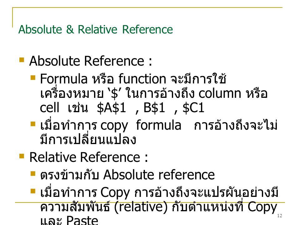 12 Absolute & Relative Reference  Absolute Reference :  Formula หรือ function จะมีการใช้ เครื่องหมาย '$' ในการอ้างถึง column หรือ cell เช่น $A$1, B$1, $C1  เมื่อทำการ copy formula การอ้างถึงจะไม่ มีการเปลี่ยนแปลง  Relative Reference :  ตรงข้ามกับ Absolute reference  เมื่อทำการ Copy การอ้างถึงจะแปรผันอย่างมี ความสัมพันธ์ (relative) กับตำแหน่งที่ Copy และ Paste