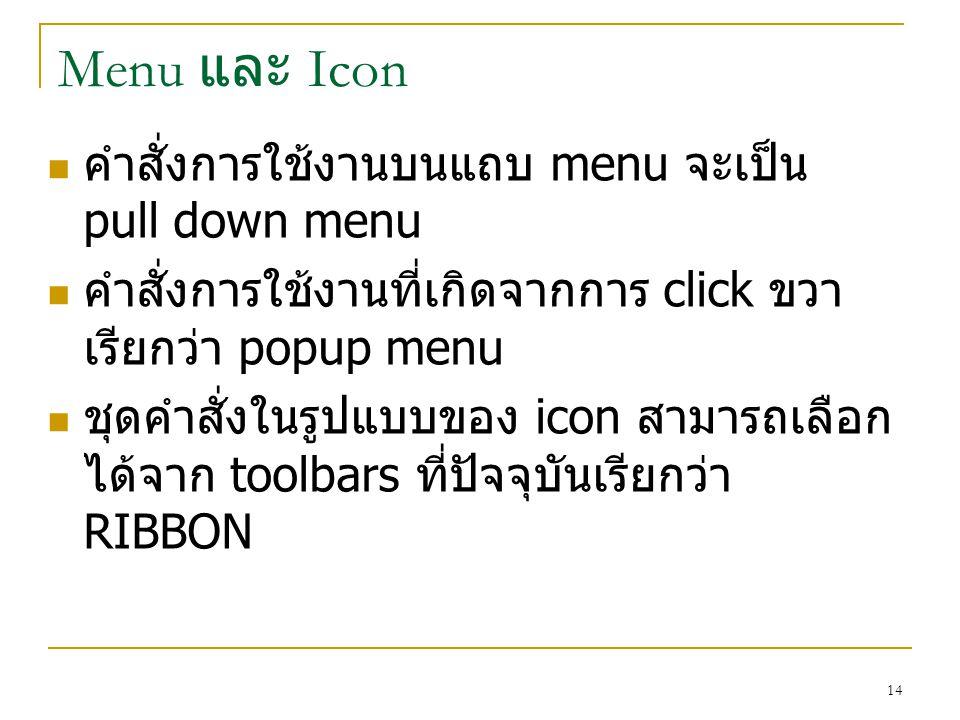 14 Menu และ Icon คำสั่งการใช้งานบนแถบ menu จะเป็น pull down menu คำสั่งการใช้งานที่เกิดจากการ click ขวา เรียกว่า popup menu ชุดคำสั่งในรูปแบบของ icon สามารถเลือก ได้จาก toolbars ที่ปัจจุบันเรียกว่า RIBBON