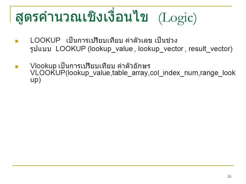 26 สูตรคำนวณเชิงเงื่อนไข (Logic) LOOKUP เป็นการเปรียบเทียบ ค่าตัวเลข เป็นช่วง รูปแบบ LOOKUP (lookup_value, lookup_vector, result_vector) Vlookup เป็นการเปรียบเทียบ ค่าตัวอักษร VLOOKUP(lookup_value,table_array,col_index_num,range_look up)